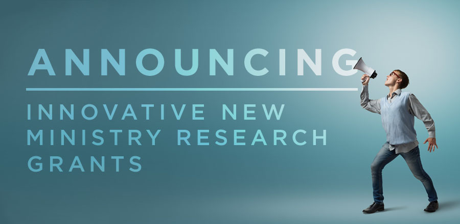 Announcing Innovative New Ministry Research Grants