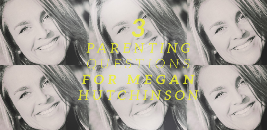 3 Parenting Questions for Megan Hutchinson
