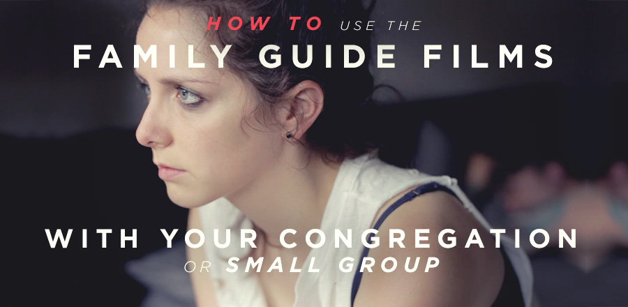 How to use the Family Guide Films with Your Congregation or Small Group