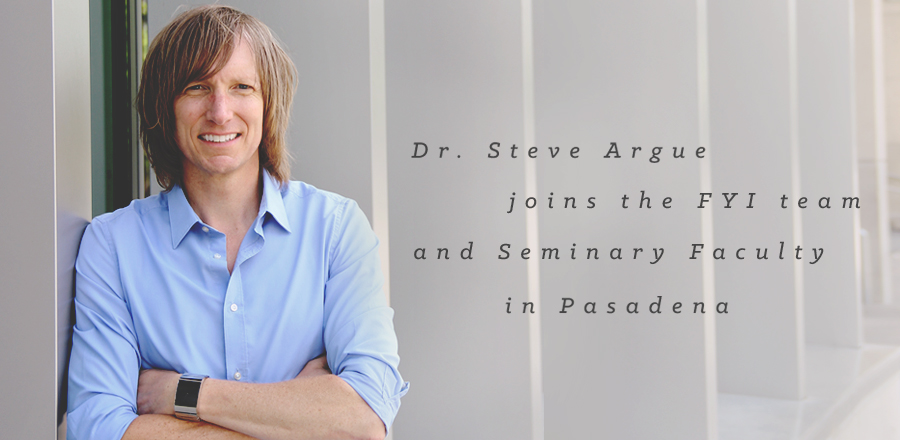 Dr. Steve Argue Joins the FYI Team and Seminary Faculty in Pasadena