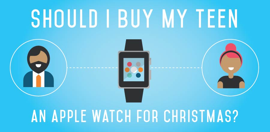 Should I Buy My Teen an Apple Watch for Christmas? 4 Questions to Consider